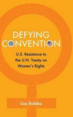 Defying Convention : U.S. Resistance to the UN Treaty on Women's Rights - Lisa Baldez