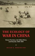 The Ecology of War in China : Henan Province, the Yellow River, and Beyond, 1938-1950 - Micah S. Muscolino