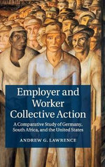 Employer and Worker Collective Action : A Comparative Study of Germany, South Africa, and the United States - Andrew G. Lawrence