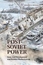 Post-Soviet Power : State-Led Development and Russia's Marketization - Susanne A. Wengle