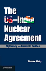The US-India Nuclear Agreement : Diplomacy and Domestic Politics - Dinshaw Mistry