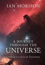 A Journey Through the Universe : Gresham Lectures on Astronomy - Ian Morison