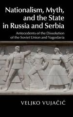 Nationalism, Myth, and the State in Russia and Serbia : Antecedents of the Dissolution of the Soviet Union and Yugoslavia - Veljko Vujacic