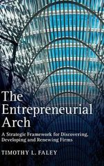 The Entrepreneurial Arch : A Strategic Framework for Discovering, Developing and Renewing Firms - Timothy L. Faley