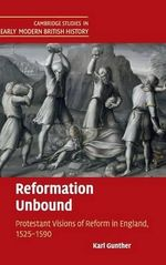 Reformation Unbound : Protestant Visions of Reform in England, 1525-1590 - Karl Gunther
