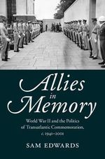 Allies in Memory : World War II and the Politics Oftransatlantic Commemoration, c.1941-2001 - Sam Edwards