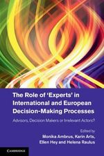 The Role of 'Experts' in International and European Decision-Making Processes : Advisors, Decision Makers or Irrelevant Actors?