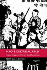 Mao's Cultural Army : Drama Troupes in China's Rural Revolution - Brian DeMare