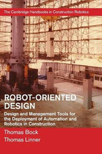 Robot Oriented Design : Design and Management Tools for the Deployment of Automation and Robotics in Construction - Thomas Bock