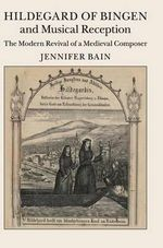 Hildegard of Bingen and Musical Reception : The Modern Revival of a Medieval Composer - Jennifer Bain