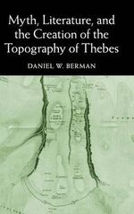 Myth, Literature and the Creation of the Topography of Thebes - Daniel W. Berman