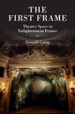 The First Frame : Theatre Space in Enlightenment France - Pannill Camp