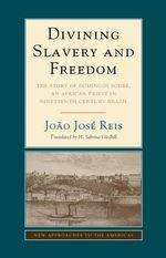 An Divining Slavery and Freedom : The Story of Domingos Sodre, an African Priest in Nineteenth-Century Brazil - Joao Jose Reis