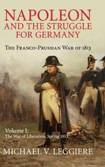 Napoleon and the Struggle for Germany: Volume 1 : The Franco-Prussian War of 1813 - Michael V. Leggiere