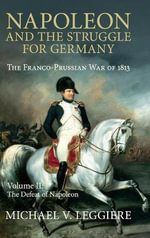 Napoleon and the Struggle for Germany: Volume 2 : The Franco-Prussian War of 1813 - Michael V. Leggiere