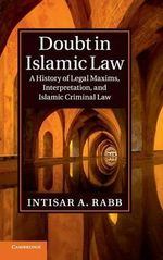 Doubt in Islamic Law : A History of Legal Maxims, Interpretation, and Islamic Criminal Law - Intisar A. Rabb