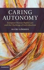 Caring Autonomy : European Human Rights Law and the Challenge of Individualism - Katri Lohmus