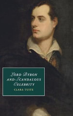Lord Byron and Scandalous Celebrity : Cambridge Studies in Romanticism - Clara Tuite