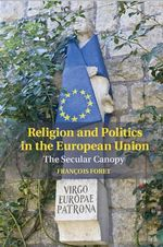 Religion and Politics in the European Union : The Secular Canopy - Francois Foret