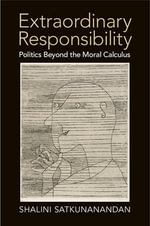Extraordinary Responsibility : Politics Beyond the Moral Calculus - Shalini Satkunanandan