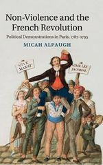 Non-Violence and the French Revolution : Political Demonstrations in Paris, 1787-1795 - Micah Alpaugh