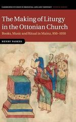 The Making of Liturgy in the Ottonian Church : Books, Music and Ritual in Mainz, 950-1050 - Sir Henry Parkes