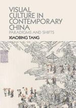 Visual Culture in Contemporary China : Paradigms and Shifts - Xiaobing Tang
