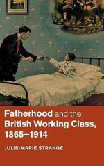 Fatherhood and the British Working Class, 1865-1914 - Julie Marie Strange