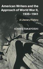 American Writers and the Approach of World War II, 1935-1941 : A Literary History - Ichiro Takayoshi