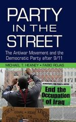 The Party in the Street : The Antiwar Movement and the Democratic Party After 9/11 - Michael T. Heaney