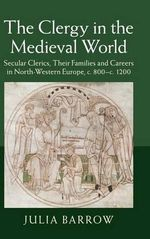 The Clergy in the Medieval World : Secular Clerics, Their Families and Careers in North-Western Europe, c.800-c.1200 - Julia Barrow