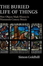 The Buried Life of Things : How Objects Made History in Nineteenth-Century Britain - Simon Goldhill