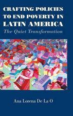 Crafting Policies to End Poverty in Latin America : The Quiet Transformation - Ana Lorena De La O