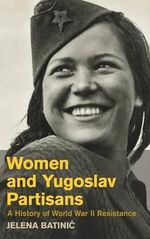 Women and Partisan Resistance in Yugoslavia During World War II - Jelena Batinic