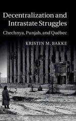 Decentralization and Intrastate Struggles : Chechnya, Punjab, and Quebec - Kristin M. Bakke