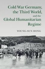 The Cold War Germany, the Third World, and the Global Humanitarian Regime : Human Rights in History - Young-Sun Hong