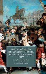 The Demographic Imagination and the Nineteenth-Century City : Paris, London, New York - Nicholas Daly
