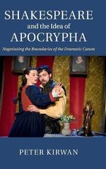 Shakespeare and the Idea of Apocrypha : Negotiating the Boundaries of the Dramatic Canon - Peter Kirwan