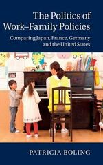 Politics of Work-Family Policies : Comparing Japan, France, Germany and the United States - Patricia Boling