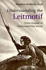 Understanding the Leitmotif : From Wagner to Hollywood Film Music - Matthew Bribitzer-Stull