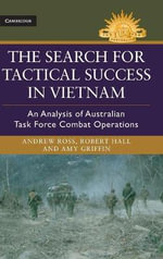The Search for Tactical Success in Vietnam : An Analysis of Australian Task Force Combat Operations - Andrew Ross