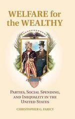 Welfare for the Wealthy : Parties, Social Spending, and Inequality in the United States - Christopher G. Faricy