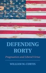 Defending Rorty : Pragmatism and Liberal Virtue - William Curtis
