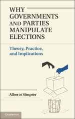 Why Governments and Parties Manipulate Elections - Alberto Simpser