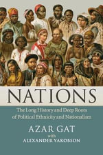 Nations : The Long History and Deep Roots of Political Ethnicity and Nationalism - Azar Gat
