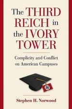 The Third Reich in the Ivory Tower : Complicity and Conflict on American Campuses - Stephen H. Norwood