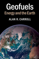 Geofuels : Energy and the Earth - Alan R. Carroll