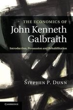 The Economics of John Kenneth Galbraith : Introduction, Persuasion, and Rehabilitation - Stephen P. Dunn