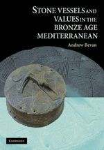 Stone Vessels and Values in the Bronze Age Mediterranean - Andrew Bevan
