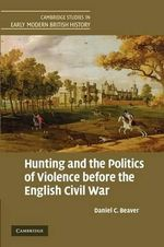 Hunting and the Politics of Violence Before the English Civil War : Cambridge Studies in Early Modern British History - Daniel C. Beaver